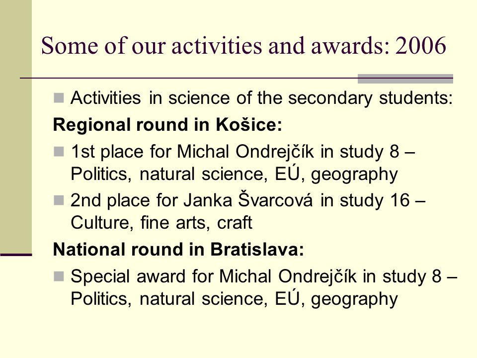 Some of our activities and awards: 2006 Activities in science of the secondary students: Regional round in Košice: 1st place for Michal Ondrejčík in study 8 – Politics, natural science, EÚ, geography 2nd place for Janka Švarcová in study 16 – Culture, fine arts, craft National round in Bratislava: Special award for Michal Ondrejčík in study 8 – Politics, natural science, EÚ, geography