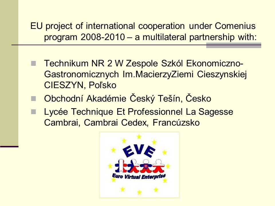 EU project of international cooperation under Comenius program 2008-2010 – a multilateral partnership with: Technikum NR 2 W Zespole Szkól Ekonomiczno- Gastronomicznych Im.MacierzyZiemi Cieszynskiej CIESZYN, Poľsko Obchodní Akadémie Český Tešín, Česko Lycée Technique Et Professionnel La Sagesse Cambrai, Cambrai Cedex, Francúzsko
