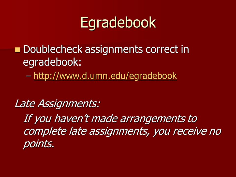 Egradebook Doublecheck assignments correct in egradebook: Doublecheck assignments correct in egradebook: –http://www.d.umn.edu/egradebook http://www.d.umn.edu/egradebook Late Assignments: If you haven't made arrangements to complete late assignments, you receive no points.