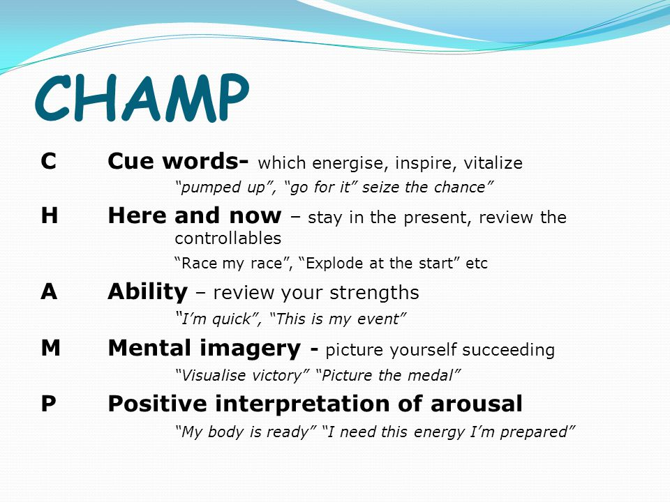"""CHAMP CCue words- which energise, inspire, vitalize """"pumped up"""", """"go for it"""" seize the chance"""" HHere and now – stay in the present, review the control"""
