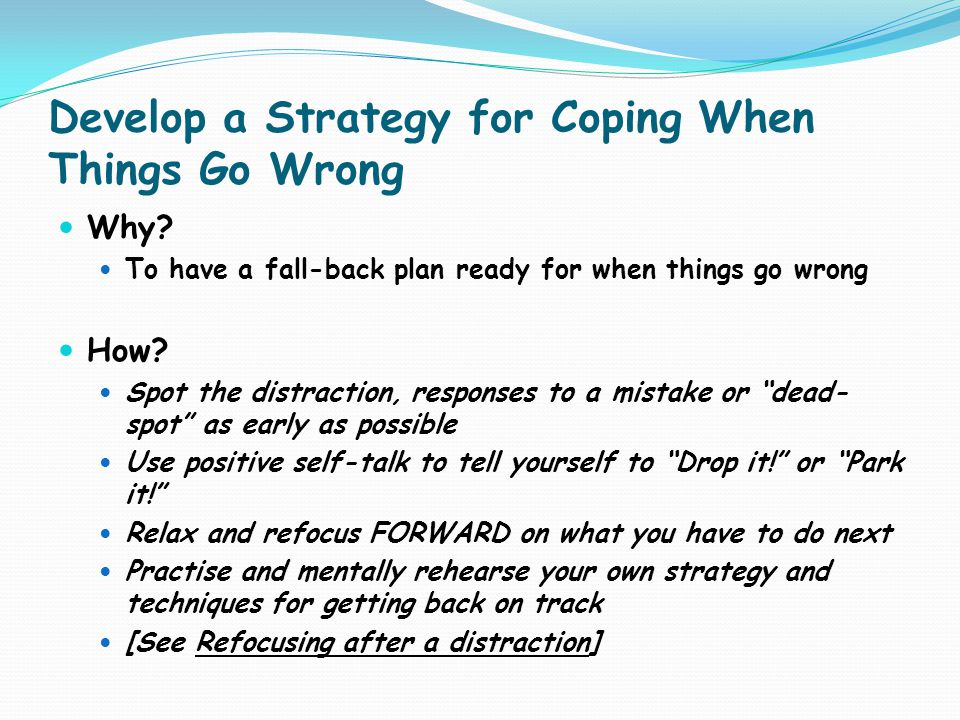 Develop a Strategy for Coping When Things Go Wrong Why? To have a fall-back plan ready for when things go wrong How? Spot the distraction, responses t