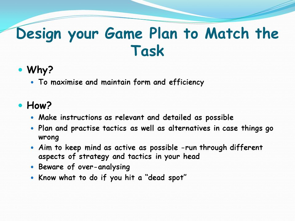 Design your Game Plan to Match the Task Why? To maximise and maintain form and efficiency How? Make instructions as relevant and detailed as possible