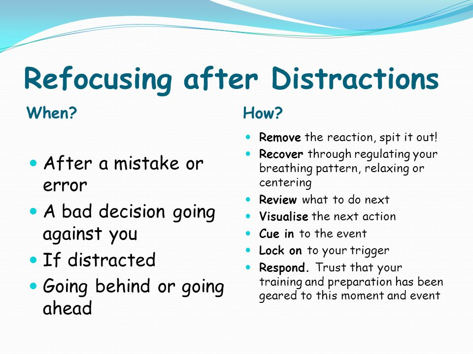 Refocusing after Distractions When? How? After a mistake or error A bad decision going against you If distracted Going behind or going ahead Remove th