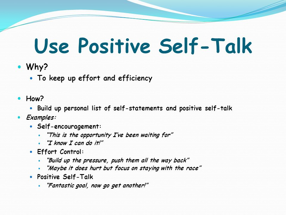 Use Positive Self-Talk Why? To keep up effort and efficiency How? Build up personal list of self-statements and positive self-talk Examples: Self-enco
