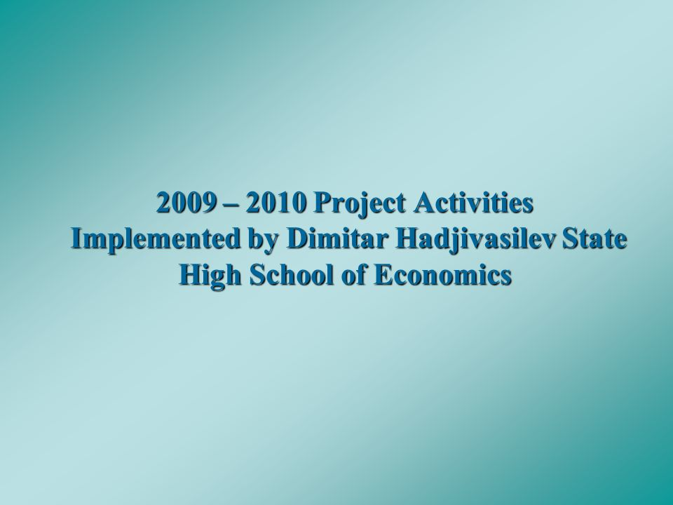 2009 – 2010 Project Activities Implemented by Dimitar Hadjivasilev State High School of Economics