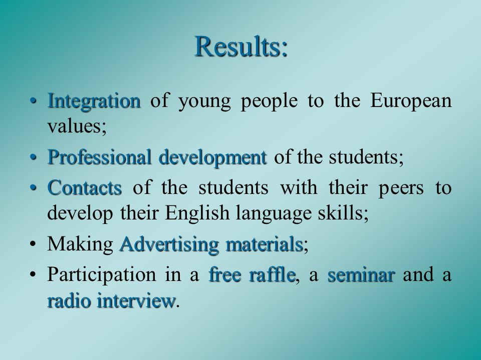 Results: IntegrationIntegration of young people to the European values; Professional developmentProfessional development of the students; ContactsContacts of the students with their peers to develop their English language skills; Advertising materialsMaking Advertising materials; free raffleseminar radio interviewParticipation in a free raffle, a seminar and a radio interview.