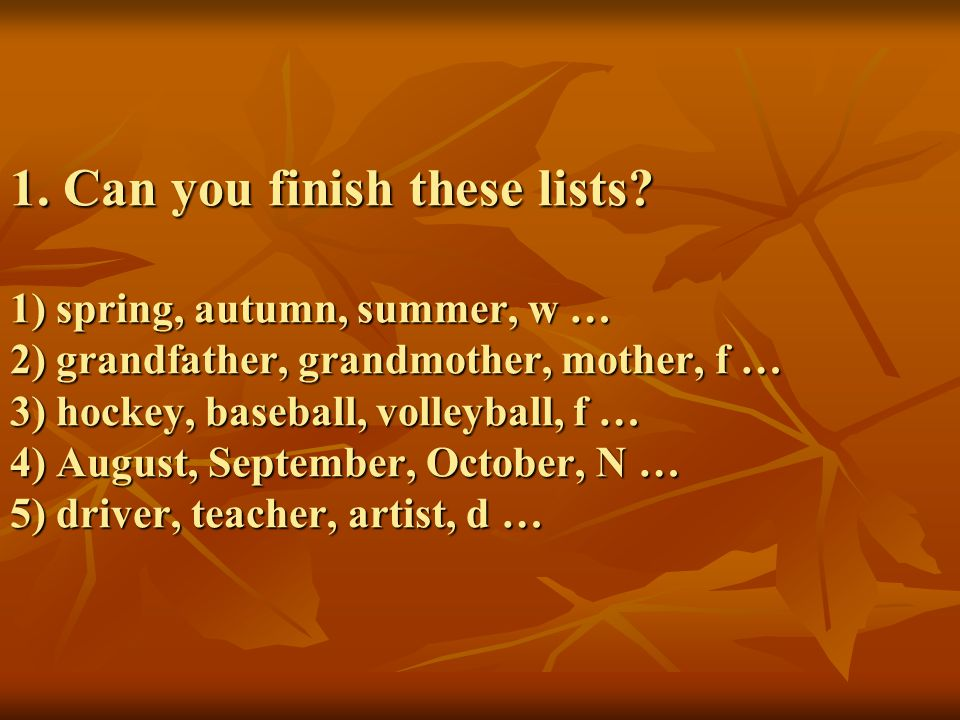 1. Can you finish these lists? 1) spring, autumn, summer, w … 2) grandfather, grandmother, mother, f … 3) hockey, baseball, volleyball, f … 4) August,