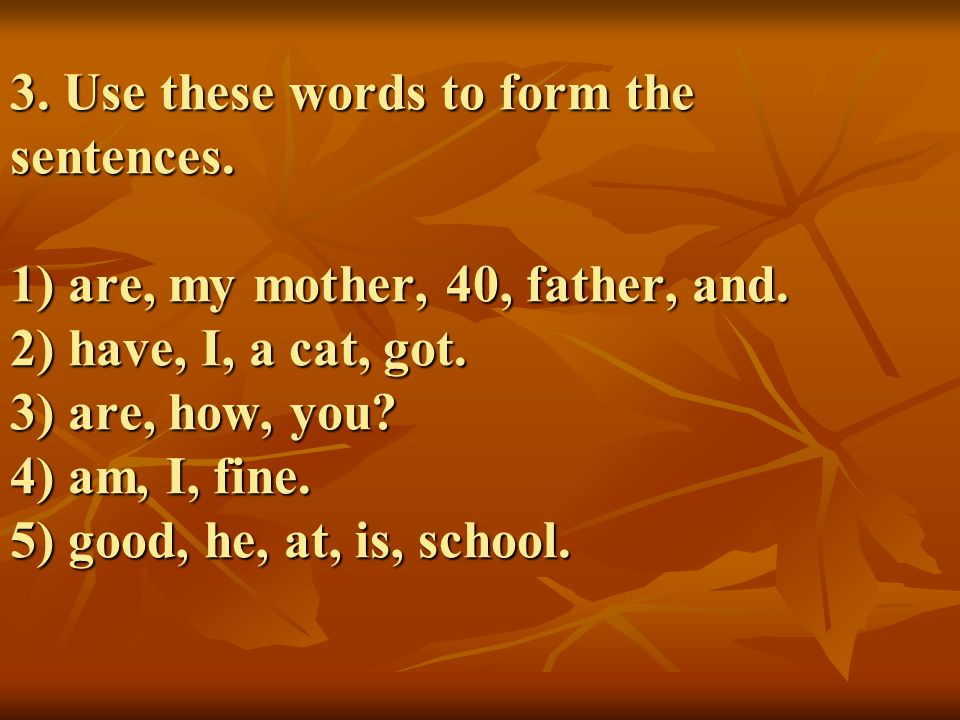 3. Use these words to form the sentences. 1) are, my mother, 40, father, and. 2) have, I, a cat, got. 3) are, how, you? 4) am, I, fine. 5) good, he, a
