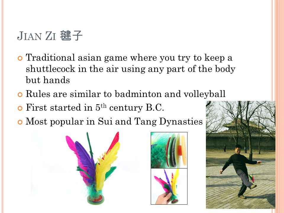J IAN Z I 毽子 Traditional asian game where you try to keep a shuttlecock in the air using any part of the body but hands Rules are similar to badminton and volleyball First started in 5 th century B.C.