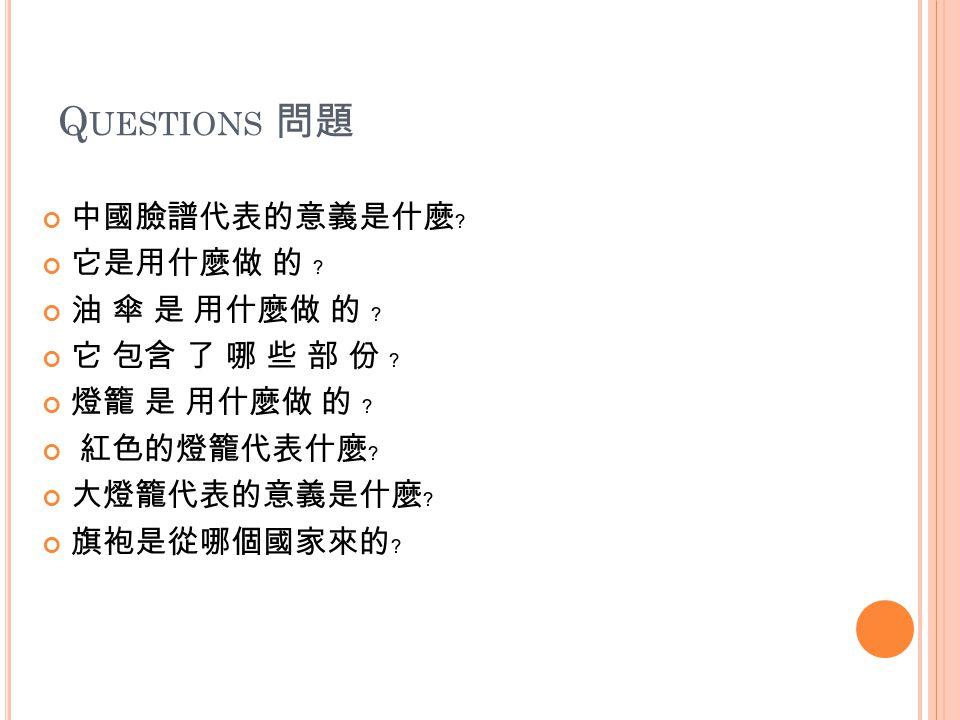 Q UESTIONS 問題 中國臉譜代表的意義是什麼﹖ 它是用什麼做 的 ﹖ 油 傘 是 用什麼做 的 ﹖ 它 包含 了 哪 些 部 份 ﹖ 燈籠 是 用什麼做 的 ﹖ 紅色的燈籠代表什麼﹖ 大燈籠代表的意義是什麼﹖ 旗袍是從哪個國家來的﹖