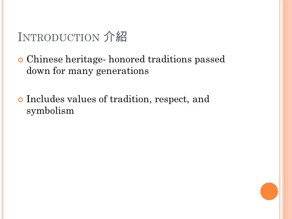 I NTRODUCTION 介紹 Chinese heritage- honored traditions passed down for many generations Includes values of tradition, respect, and symbolism