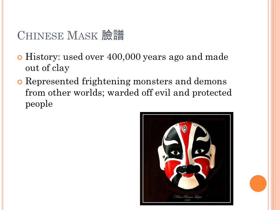 C HINESE M ASK 臉譜 History: used over 400,000 years ago and made out of clay Represented frightening monsters and demons from other worlds; warded off evil and protected people
