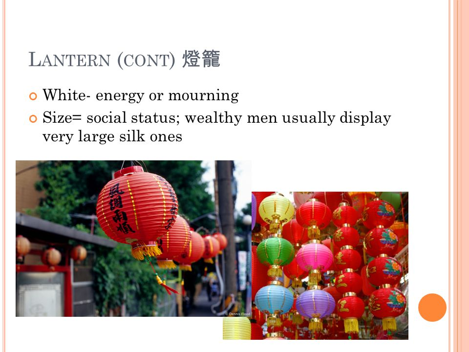 L ANTERN ( CONT ) 燈籠 White- energy or mourning Size= social status; wealthy men usually display very large silk ones