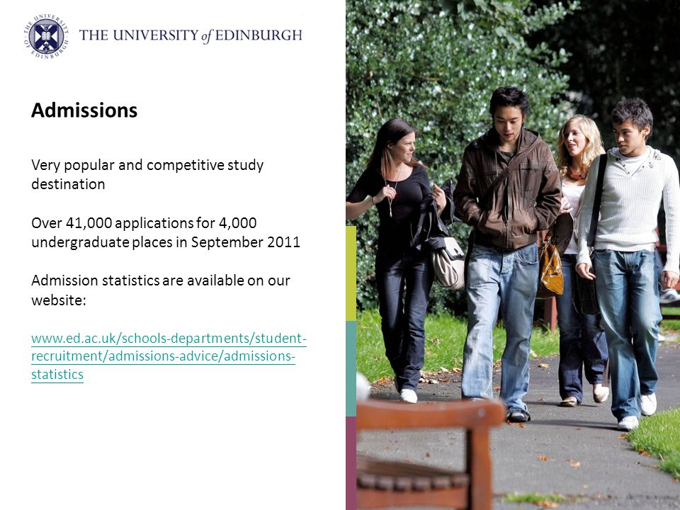 Admissions Very popular and competitive study destination Over 41,000 applications for 4,000 undergraduate places in September 2011 Admission statistics are available on our website: www.ed.ac.uk/schools-departments/student- recruitment/admissions-advice/admissions- statistics