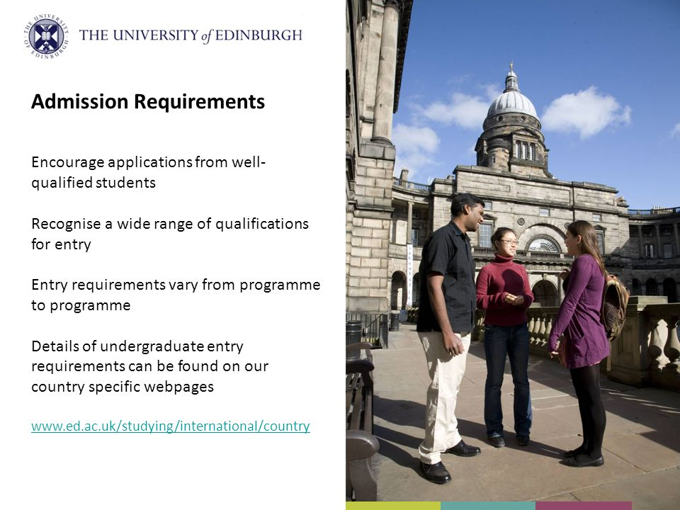 Admission Requirements Encourage applications from well- qualified students Recognise a wide range of qualifications for entry Entry requirements vary from programme to programme Details of undergraduate entry requirements can be found on our country specific webpages www.ed.ac.uk/studying/international/country