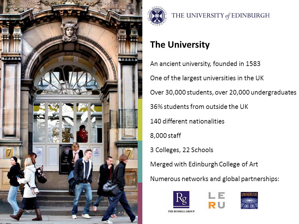 The University An ancient university, founded in 1583 One of the largest universities in the UK Over 30,000 students, over 20,000 undergraduates 36% students from outside the UK 140 different nationalities 8,000 staff 3 Colleges, 22 Schools Merged with Edinburgh College of Art Numerous networks and global partnerships: