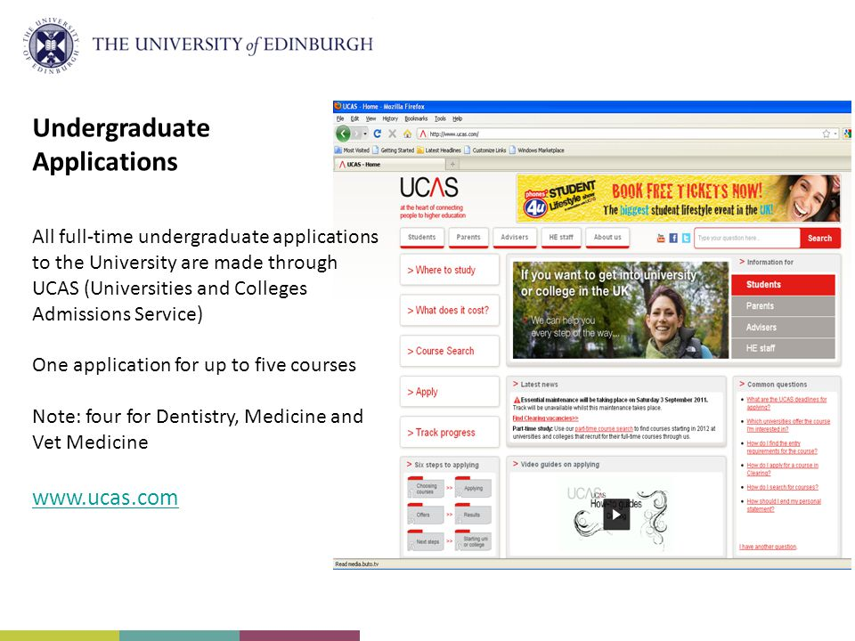Undergraduate Applications All full-time undergraduate applications to the University are made through UCAS (Universities and Colleges Admissions Service) One application for up to five courses Note: four for Dentistry, Medicine and Vet Medicine www.ucas.com