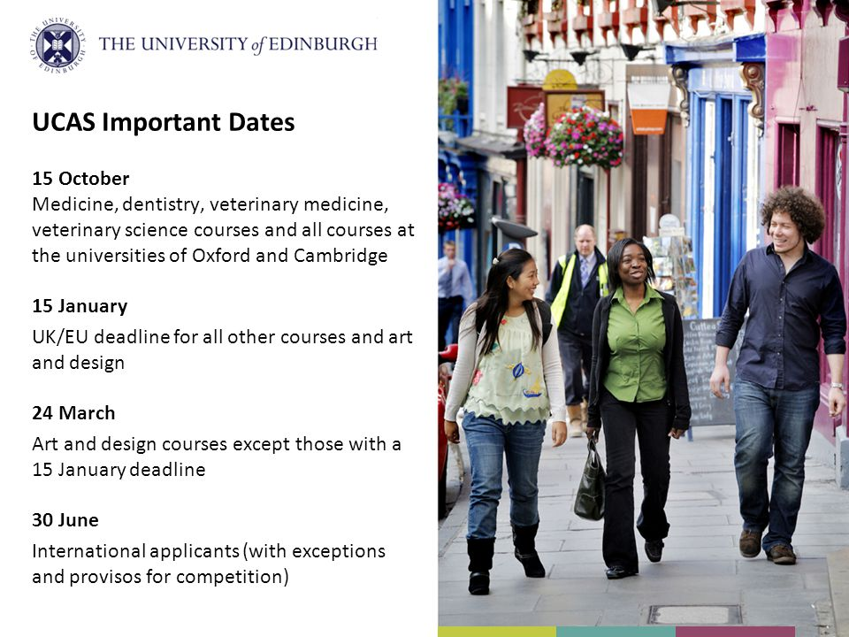 UCAS Important Dates 15 October Medicine, dentistry, veterinary medicine, veterinary science courses and all courses at the universities of Oxford and Cambridge 15 January UK/EU deadline for all other courses and art and design 24 March Art and design courses except those with a 15 January deadline 30 June International applicants (with exceptions and provisos for competition)