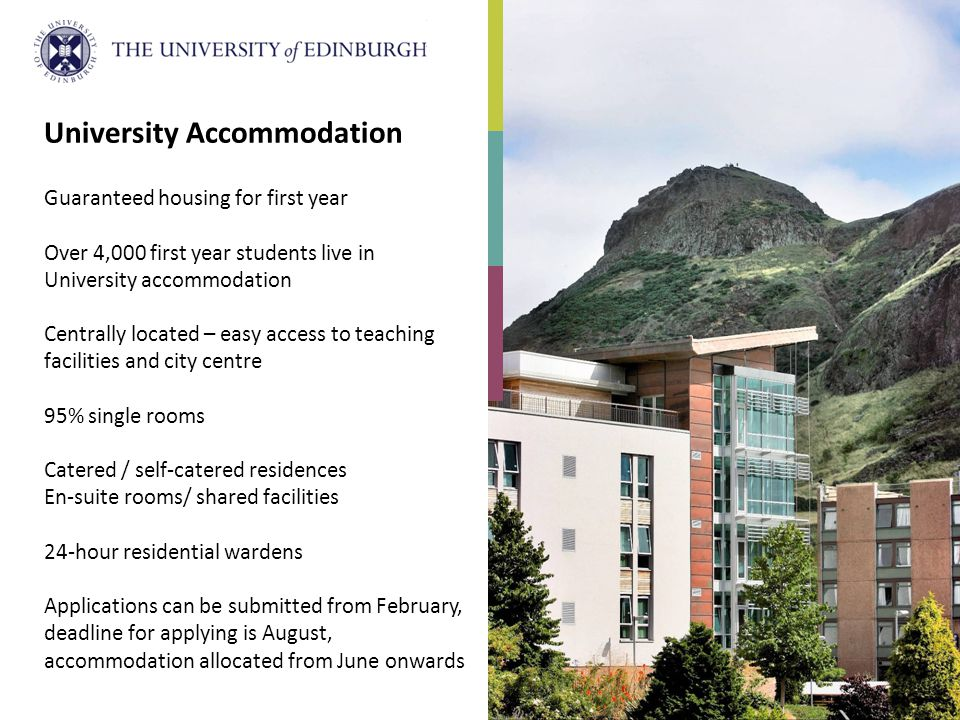 University Accommodation Guaranteed housing for first year Over 4,000 first year students live in University accommodation Centrally located – easy access to teaching facilities and city centre 95% single rooms Catered / self-catered residences En-suite rooms/ shared facilities 24-hour residential wardens Applications can be submitted from February, deadline for applying is August, accommodation allocated from June onwards