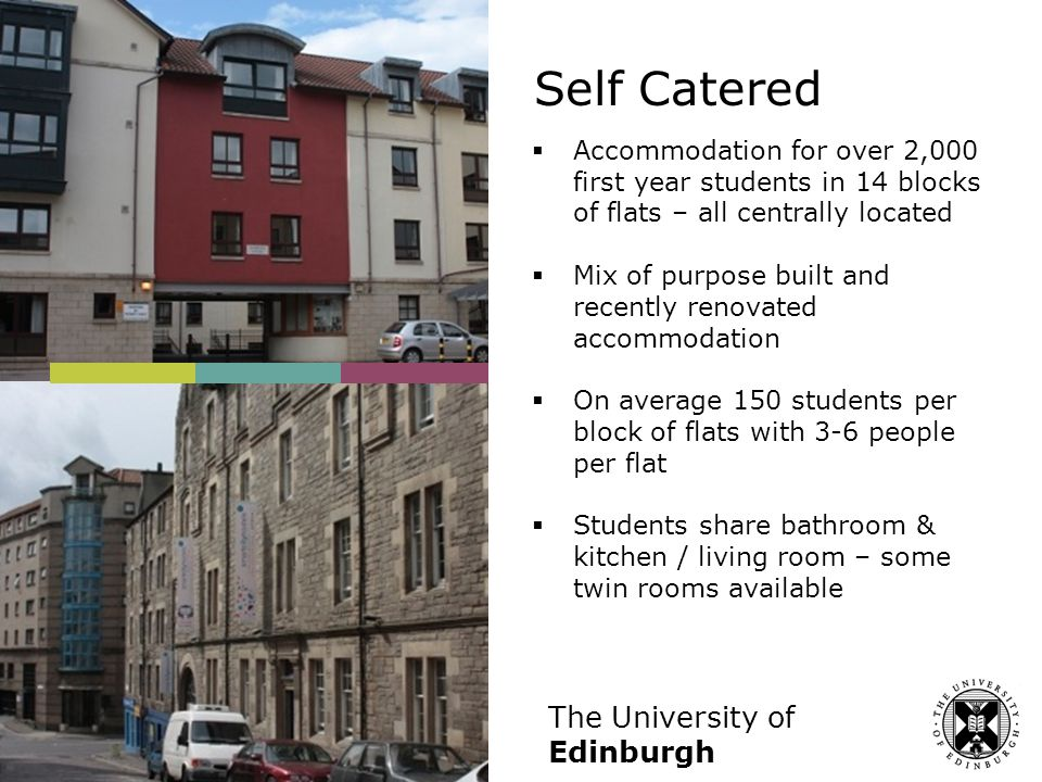 The University of Edinburgh Self Catered  Accommodation for over 2,000 first year students in 14 blocks of flats – all centrally located  Mix of purpose built and recently renovated accommodation  On average 150 students per block of flats with 3-6 people per flat  Students share bathroom & kitchen / living room – some twin rooms available