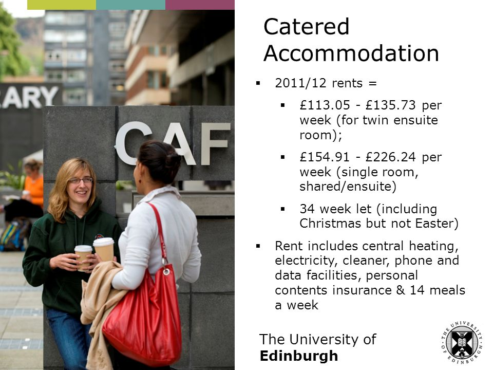 The University of Edinburgh  2011/12 rents =  £113.05 - £135.73 per week (for twin ensuite room);  £154.91 - £226.24 per week (single room, shared/ensuite)  34 week let (including Christmas but not Easter)  Rent includes central heating, electricity, cleaner, phone and data facilities, personal contents insurance & 14 meals a week Catered Accommodation