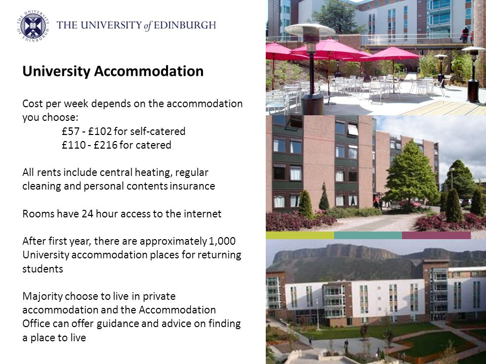 University Accommodation Cost per week depends on the accommodation you choose: £57 - £102 for self-catered £110 - £216 for catered All rents include central heating, regular cleaning and personal contents insurance Rooms have 24 hour access to the internet After first year, there are approximately 1,000 University accommodation places for returning students Majority choose to live in private accommodation and the Accommodation Office can offer guidance and advice on finding a place to live