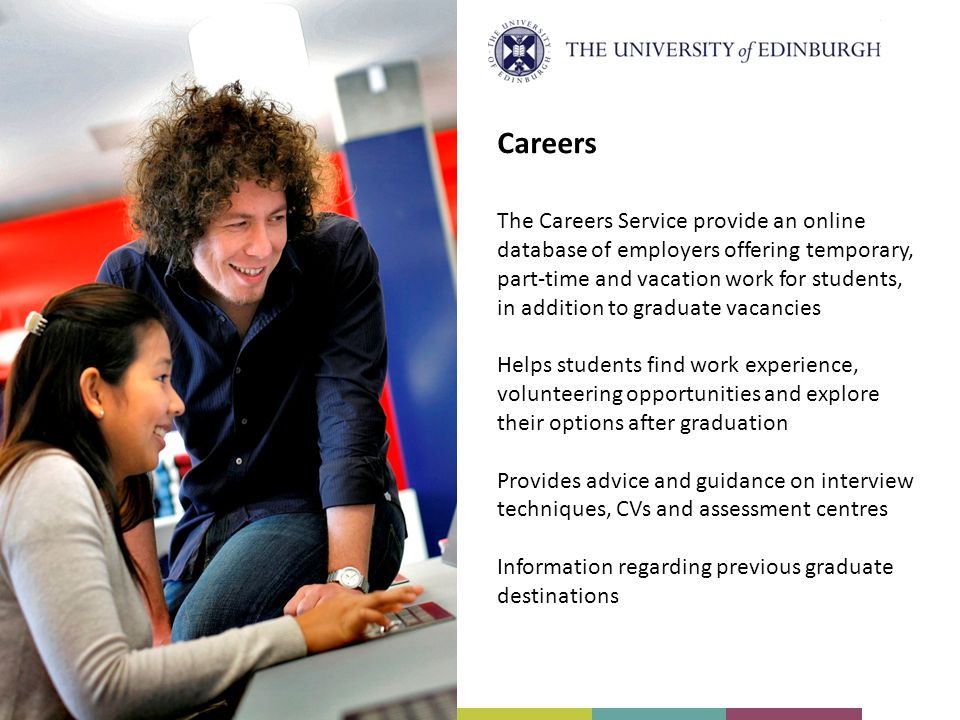 Careers The Careers Service provide an online database of employers offering temporary, part-time and vacation work for students, in addition to graduate vacancies Helps students find work experience, volunteering opportunities and explore their options after graduation Provides advice and guidance on interview techniques, CVs and assessment centres Information regarding previous graduate destinations