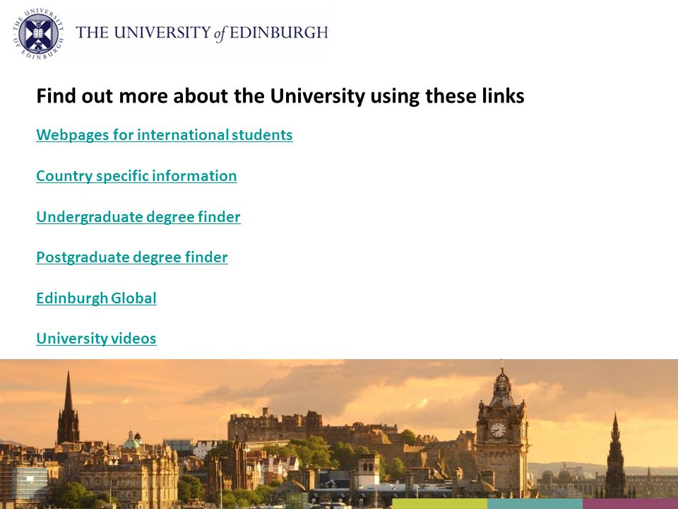 Find out more about the University using these links Webpages for international students Country specific information Undergraduate degree finder Postgraduate degree finder Edinburgh Global University videos