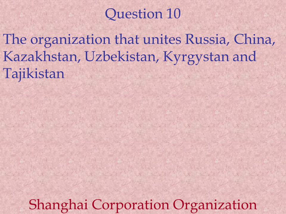 Question 10 The organization that unites Russia, China, Kazakhstan, Uzbekistan, Kyrgystan and Tajikistan Shanghai Corporation Organization