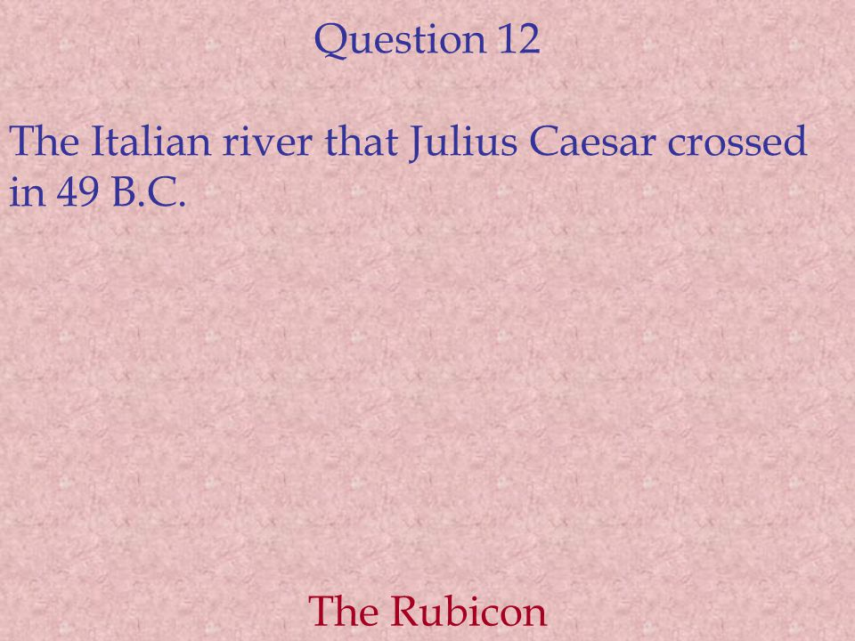 Question 12 The Italian river that Julius Caesar crossed in 49 B.C. The Rubicon