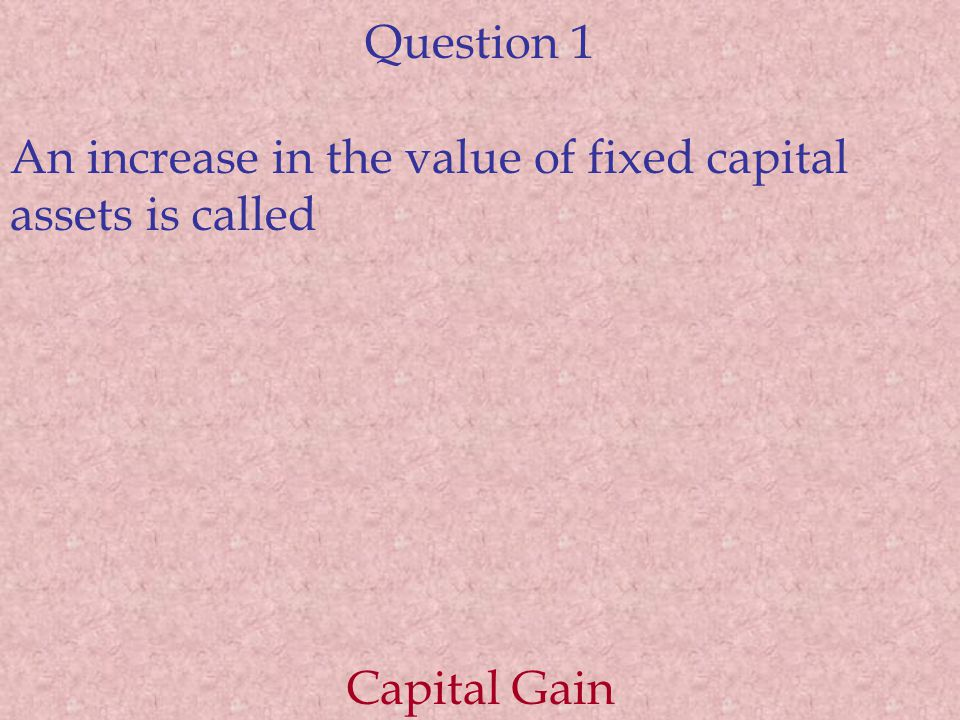 Question 1 An increase in the value of fixed capital assets is called Capital Gain