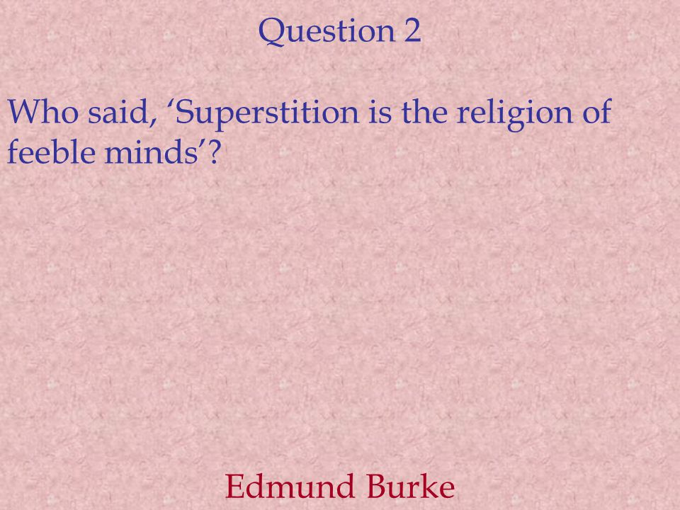 Question 2 Who said, 'Superstition is the religion of feeble minds' Edmund Burke