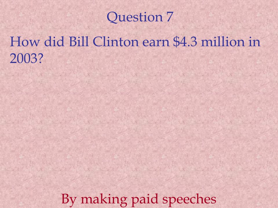 Question 7 How did Bill Clinton earn $4.3 million in 2003 By making paid speeches