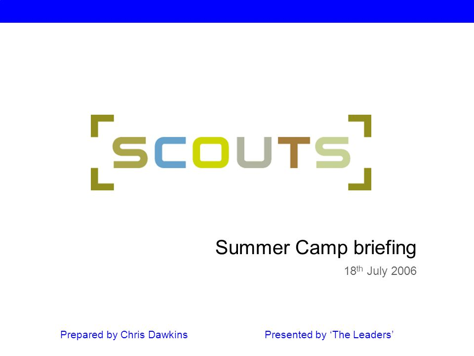 Summer Camp briefing 18 th July 2006 Prepared by Chris Dawkins Presented by 'The Leaders'