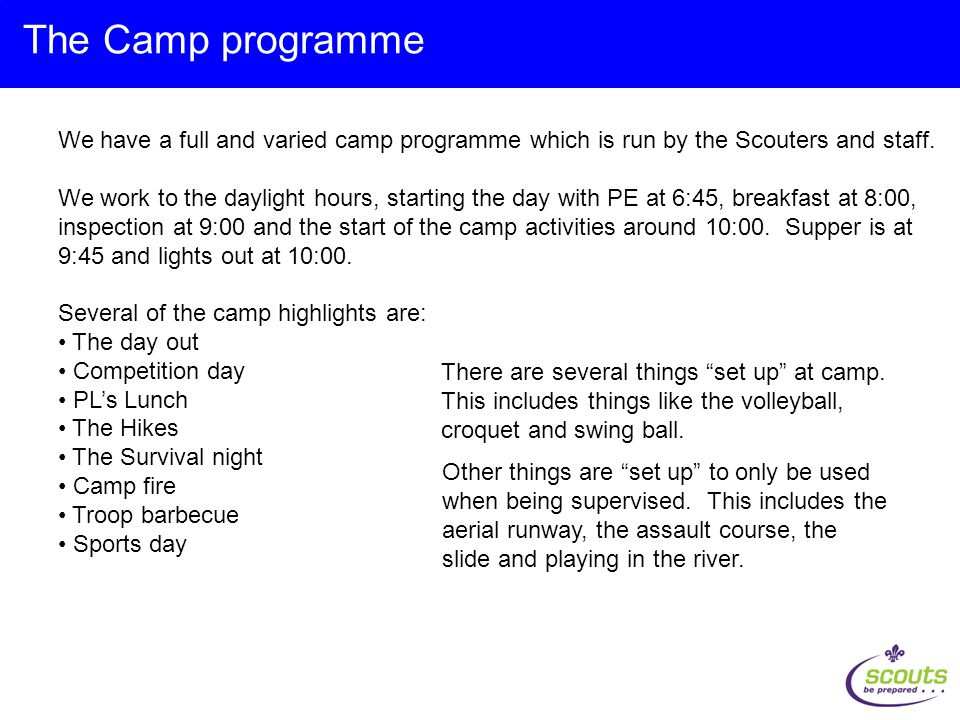 We have a full and varied camp programme which is run by the Scouters and staff.