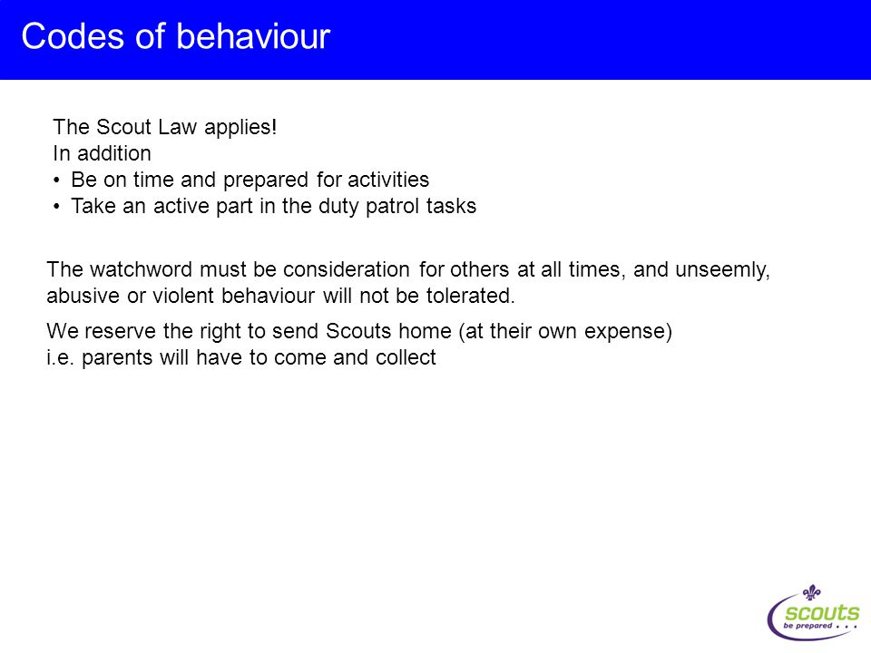Codes of behaviour The Scout Law applies! In addition Be on time and prepared for activities Take an active part in the duty patrol tasks We reserve t
