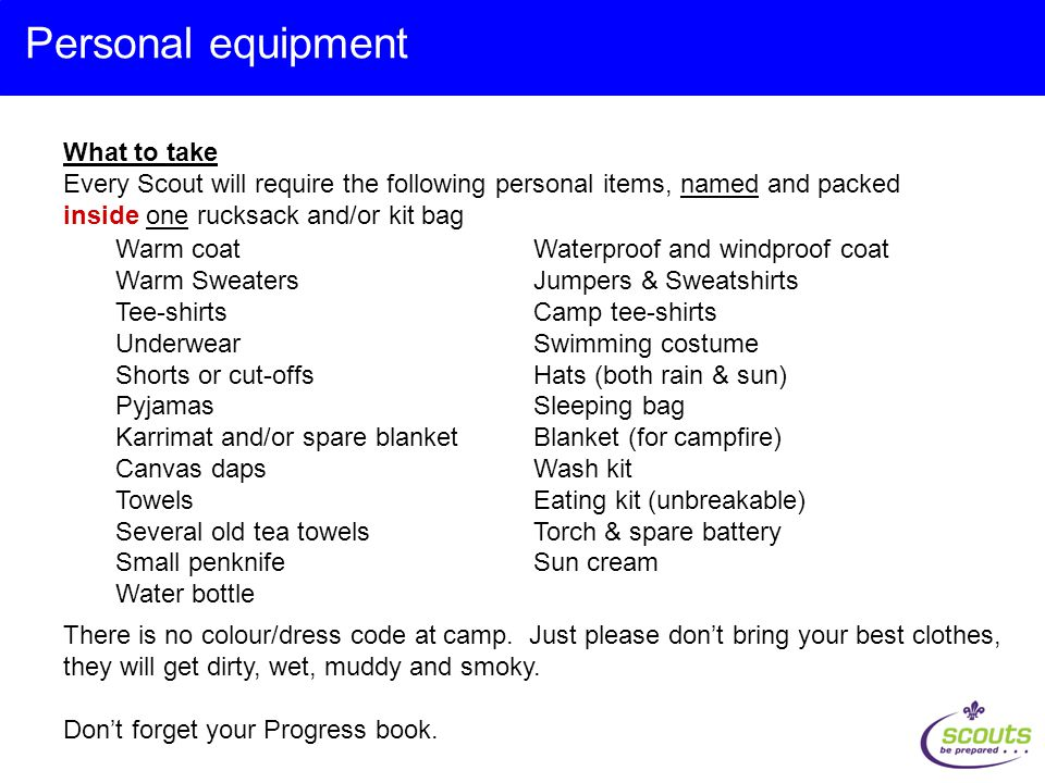 What to take Every Scout will require the following personal items, named and packed inside one rucksack and/or kit bag Personal equipment Warm coatWaterproof and windproof coat Warm SweatersJumpers & Sweatshirts Tee-shirtsCamp tee-shirts UnderwearSwimming costume Shorts or cut-offsHats (both rain & sun) PyjamasSleeping bag Karrimat and/or spare blanketBlanket (for campfire) Canvas dapsWash kit TowelsEating kit (unbreakable) Several old tea towelsTorch & spare battery Small penknifeSun cream Water bottle There is no colour/dress code at camp.