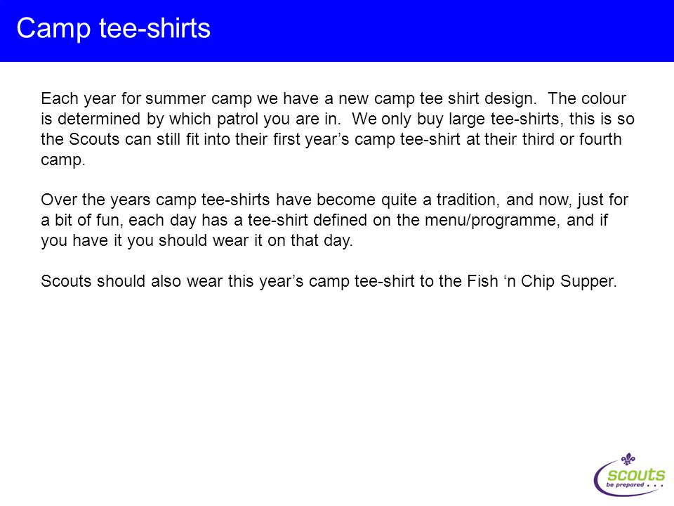 Each year for summer camp we have a new camp tee shirt design. The colour is determined by which patrol you are in. We only buy large tee-shirts, this
