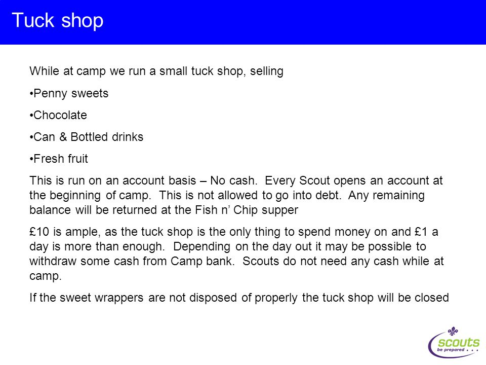 Tuck shop While at camp we run a small tuck shop, selling Penny sweets Chocolate Can & Bottled drinks Fresh fruit This is run on an account basis – No cash.