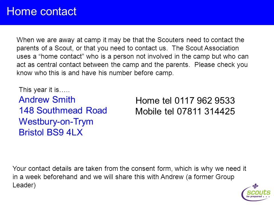 Home contact When we are away at camp it may be that the Scouters need to contact the parents of a Scout, or that you need to contact us.