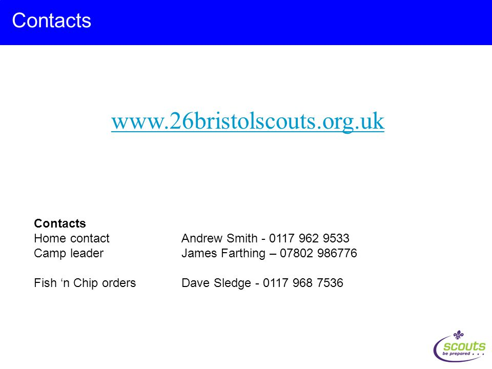www.26bristolscouts.org.uk Contacts Home contact Andrew Smith - 0117 962 9533 Camp leader James Farthing – 07802 986776 Fish 'n Chip orders Dave Sledge - 0117 968 7536
