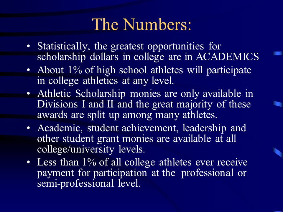 The Numbers: Statistically, the greatest opportunities for scholarship dollars in college are in ACADEMICS About 1% of high school athletes will participate in college athletics at any level.