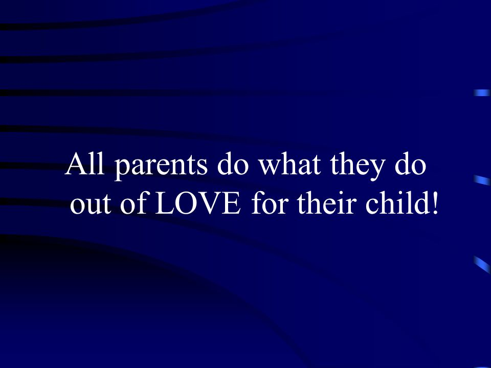 All parents do what they do out of LOVE for their child!