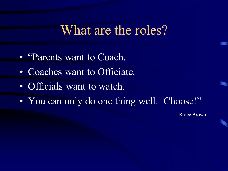 What are the roles. Parents want to Coach. Coaches want to Officiate.