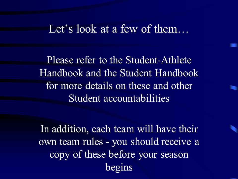 Let's look at a few of them… Please refer to the Student-Athlete Handbook and the Student Handbook for more details on these and other Student accountabilities In addition, each team will have their own team rules - you should receive a copy of these before your season begins