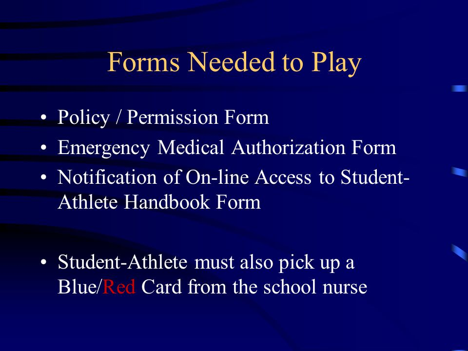 Forms Needed to Play Policy / Permission Form Emergency Medical Authorization Form Notification of On-line Access to Student- Athlete Handbook Form Student-Athlete must also pick up a Blue/Red Card from the school nurse