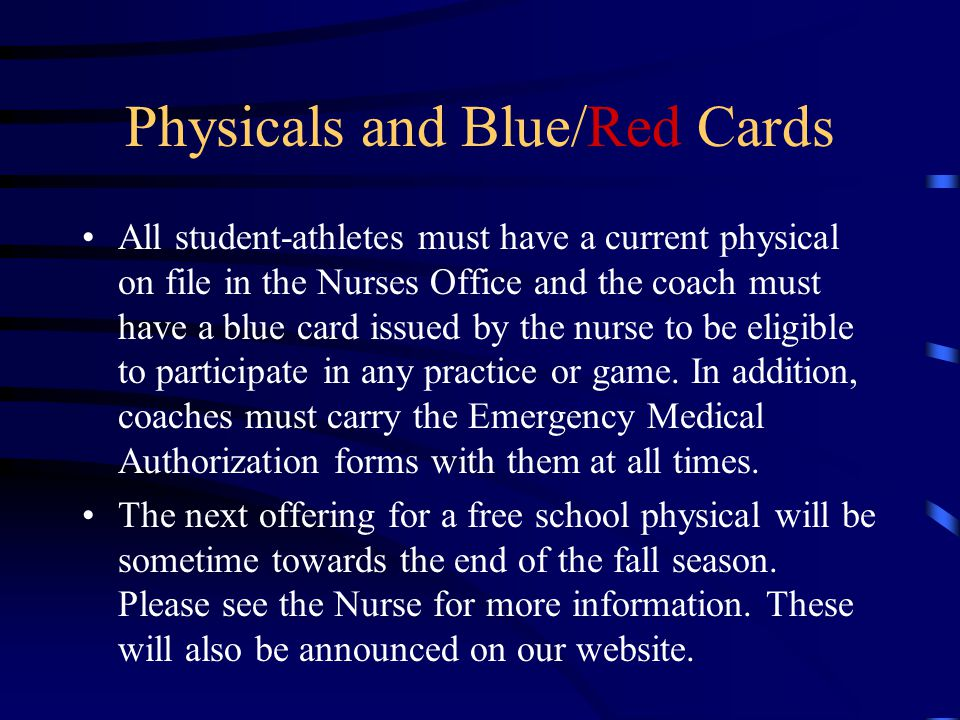 Physicals and Blue/Red Cards All student-athletes must have a current physical on file in the Nurses Office and the coach must have a blue card issued by the nurse to be eligible to participate in any practice or game.