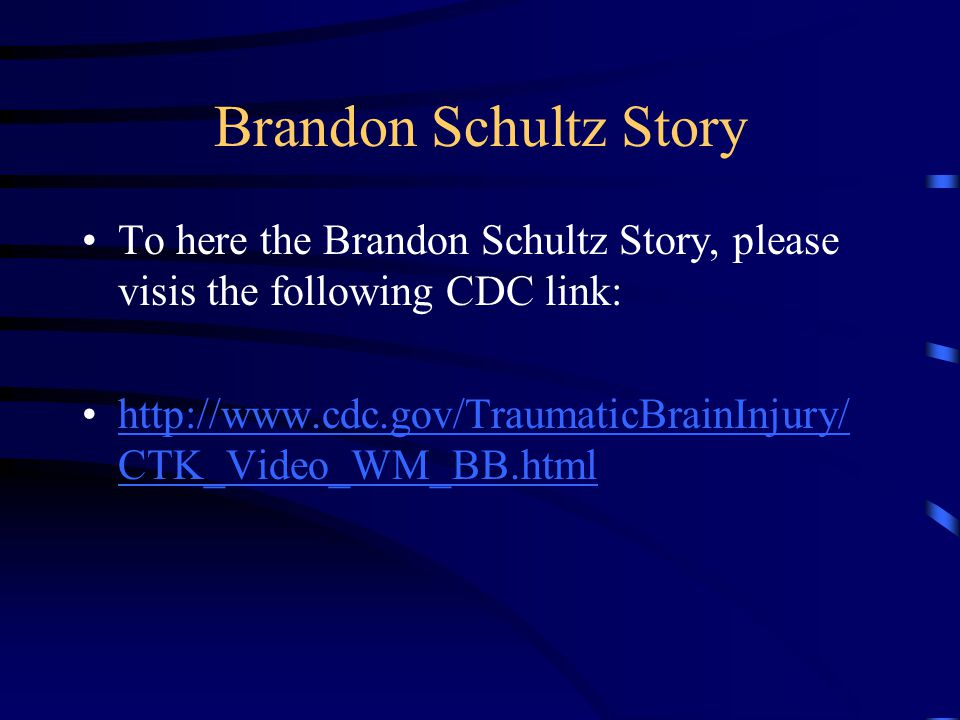 Brandon Schultz Story To here the Brandon Schultz Story, please visis the following CDC link: http://www.cdc.gov/TraumaticBrainInjury/ CTK_Video_WM_BB.htmlhttp://www.cdc.gov/TraumaticBrainInjury/ CTK_Video_WM_BB.html