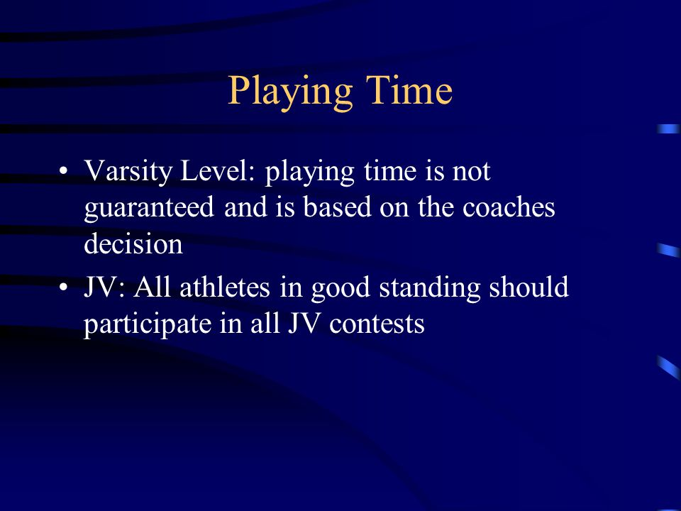 Playing Time Varsity Level: playing time is not guaranteed and is based on the coaches decision JV: All athletes in good standing should participate in all JV contests