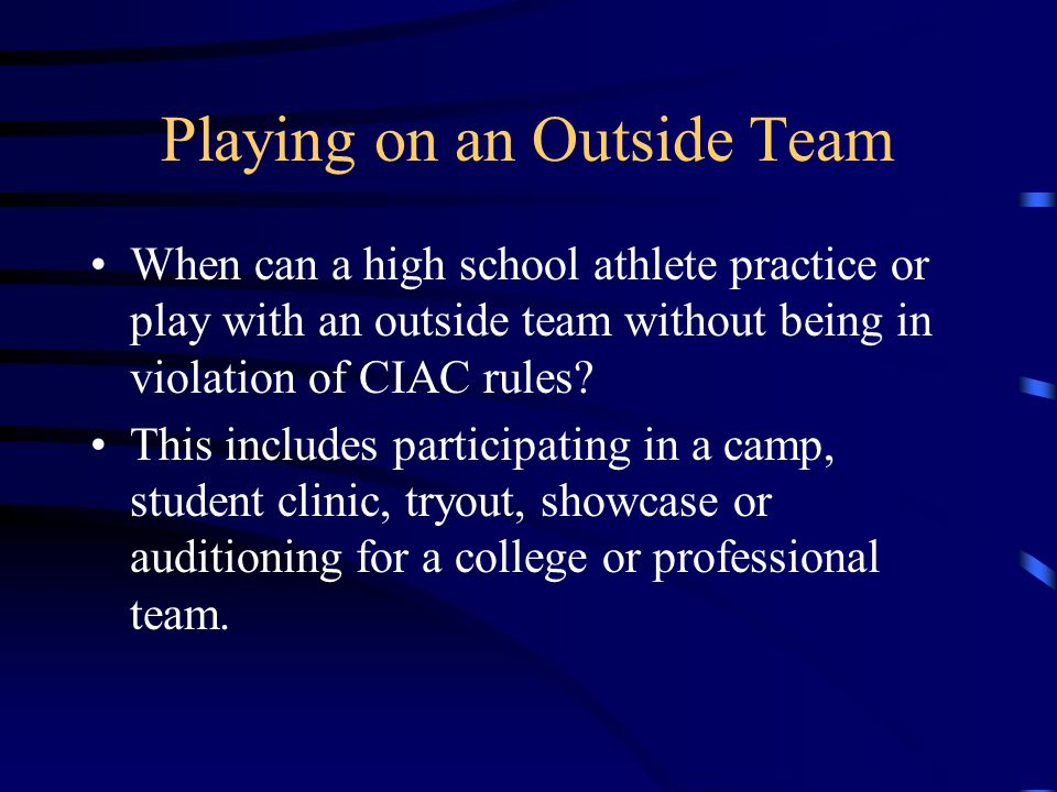 Playing on an Outside Team When can a high school athlete practice or play with an outside team without being in violation of CIAC rules.